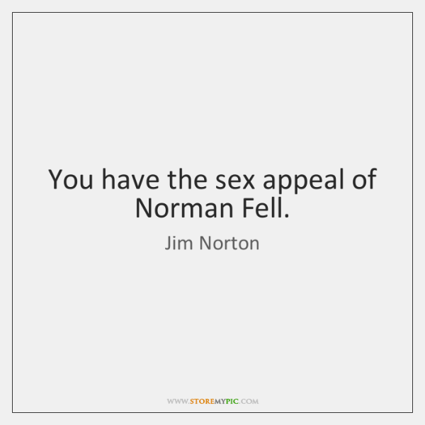 You have the sex appeal of Norman Fell.