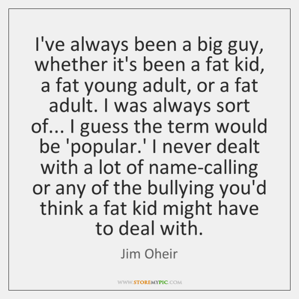 I've always been a big guy, whether it's been a fat kid, ...