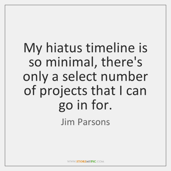 My hiatus timeline is so minimal, there's only a select number of ...