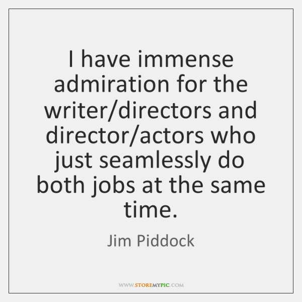 I have immense admiration for the writer/directors and director/actors who ...