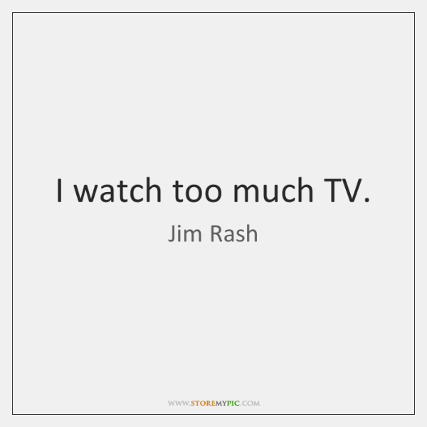 I watch too much TV.