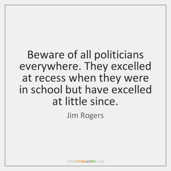 Beware of all politicians everywhere. They excelled at recess when they were ...