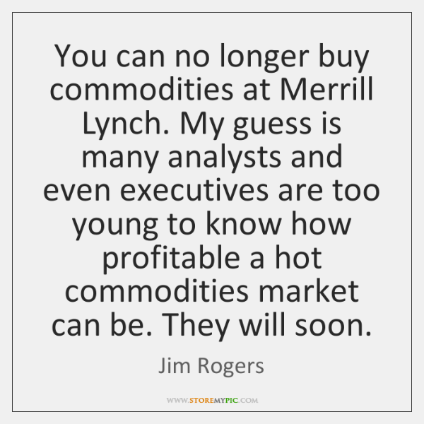 You can no longer buy commodities at Merrill Lynch. My guess is ...