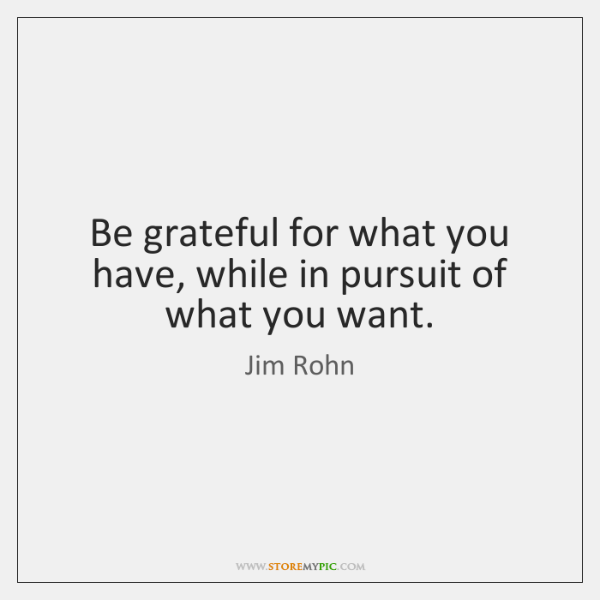 Be grateful for what you have, while in pursuit of what you ...