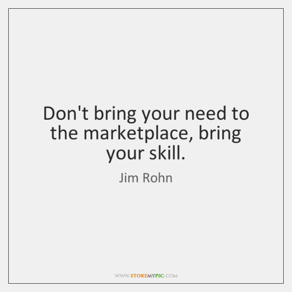 Don't bring your need to the marketplace, bring your skill.