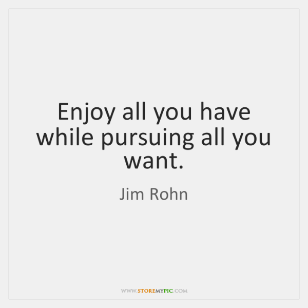 Enjoy all you have while pursuing all you want.