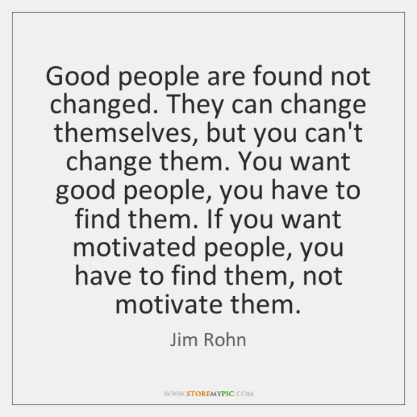Good people are found not changed. They can change themselves, but you ...