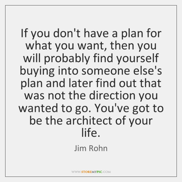 If you don't have a plan for what you want, then you ...