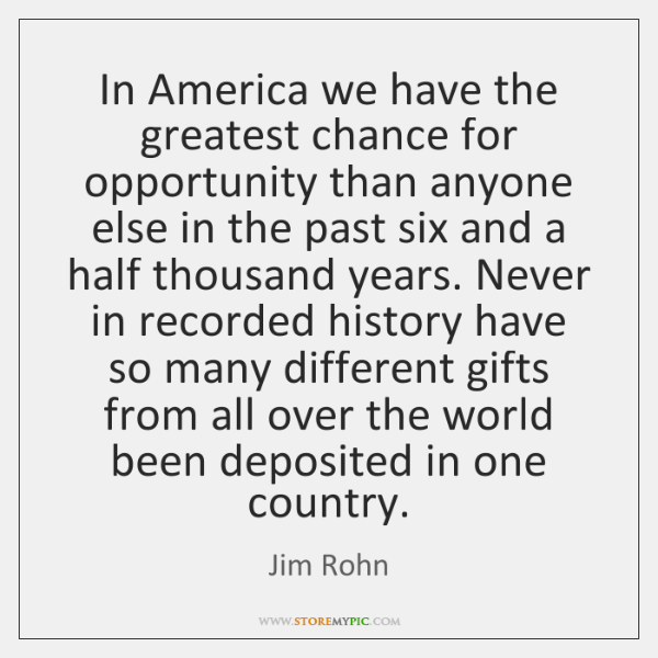 In America we have the greatest chance for opportunity than anyone else ...