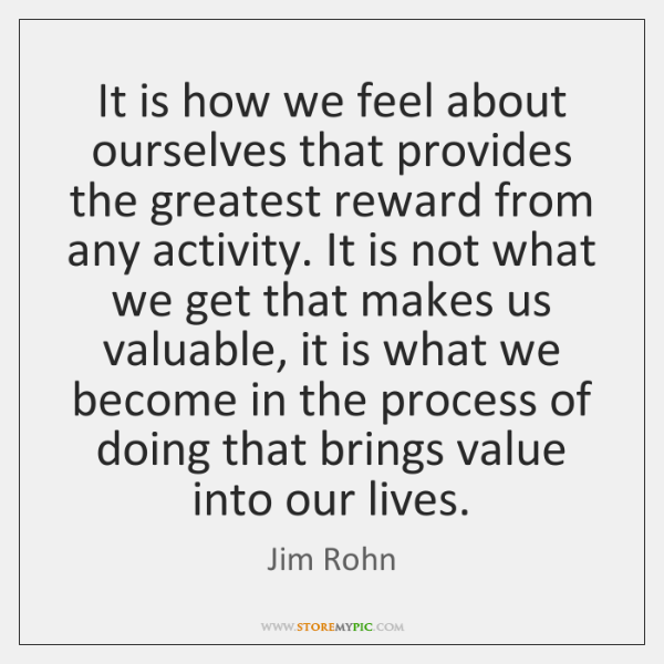 It is how we feel about ourselves that provides the greatest reward ...