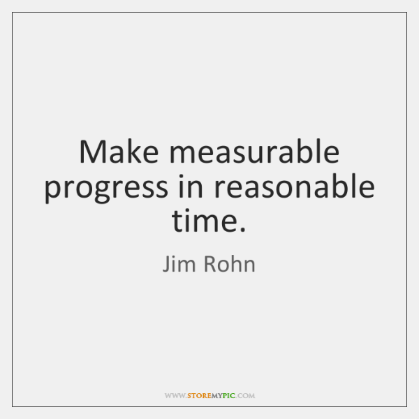 Make measurable progress in reasonable time.