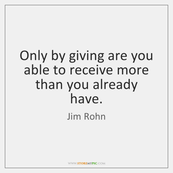 Only by giving are you able to receive more than you already ...