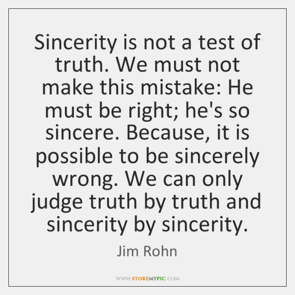 Sincerity is not a test of truth. We must not make this ...