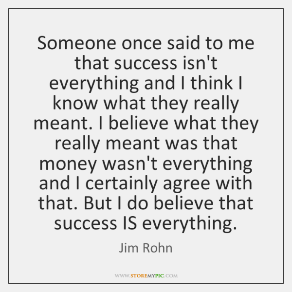 Someone once said to me that success isn't everything and I think ...