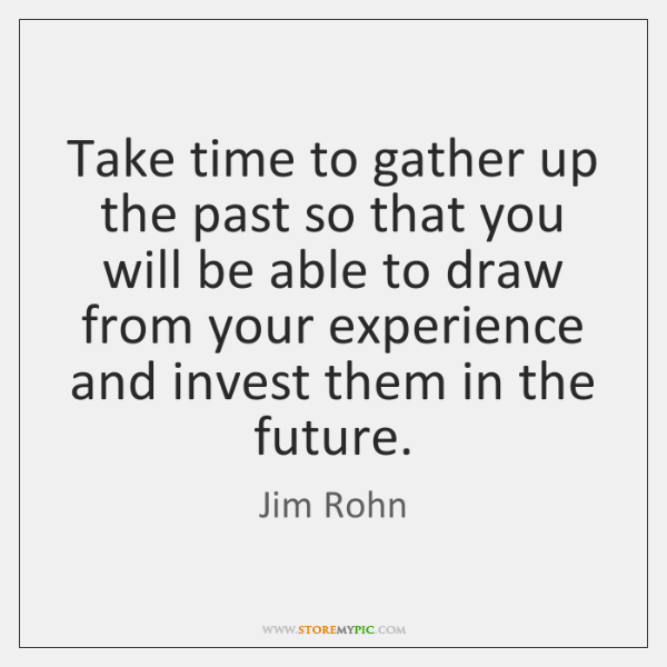 Take time to gather up the past so that you will be ...