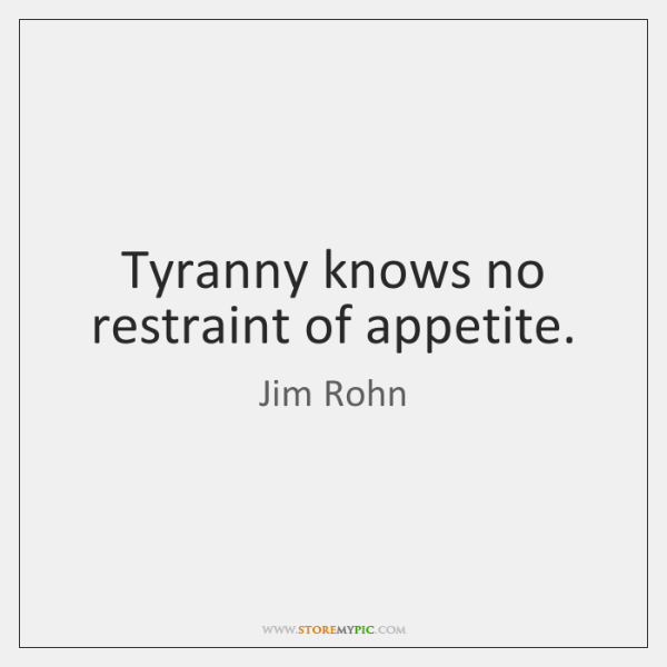 Tyranny knows no restraint of appetite.