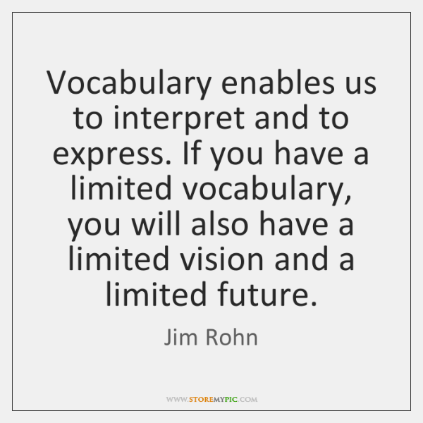 Vocabulary enables us to interpret and to express. If you have a ...