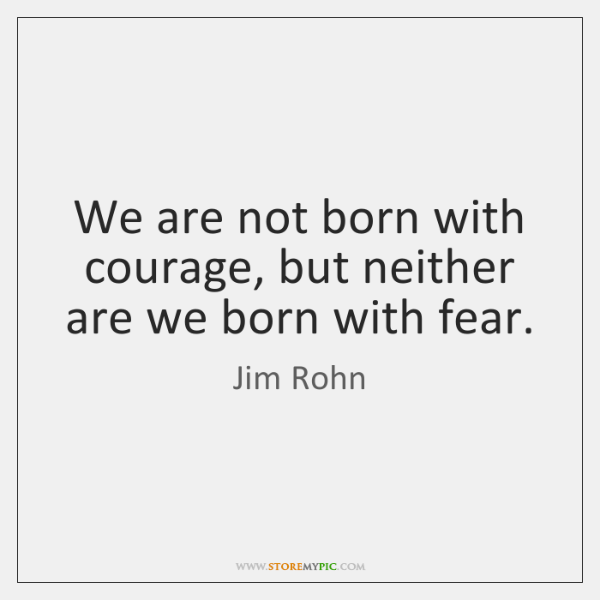We are not born with courage, but neither are we born with ...