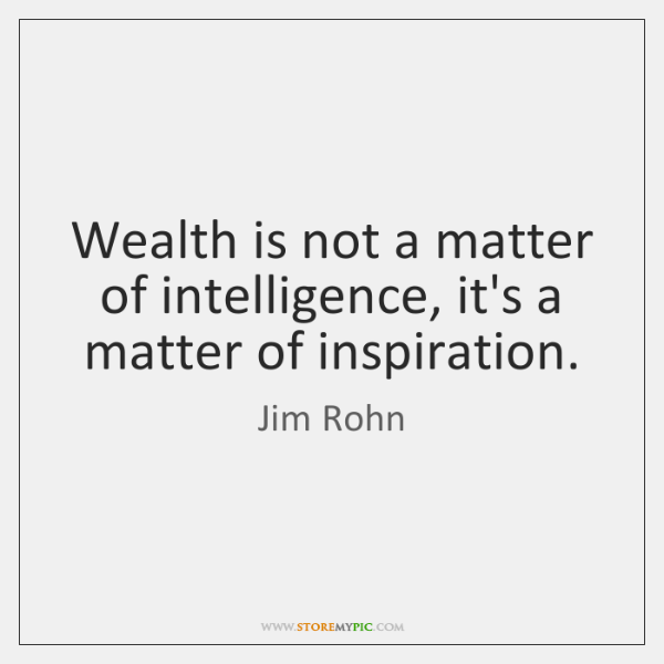 Wealth is not a matter of intelligence, it's a matter of inspiration.