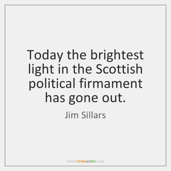 Today the brightest light in the Scottish political firmament has gone out.