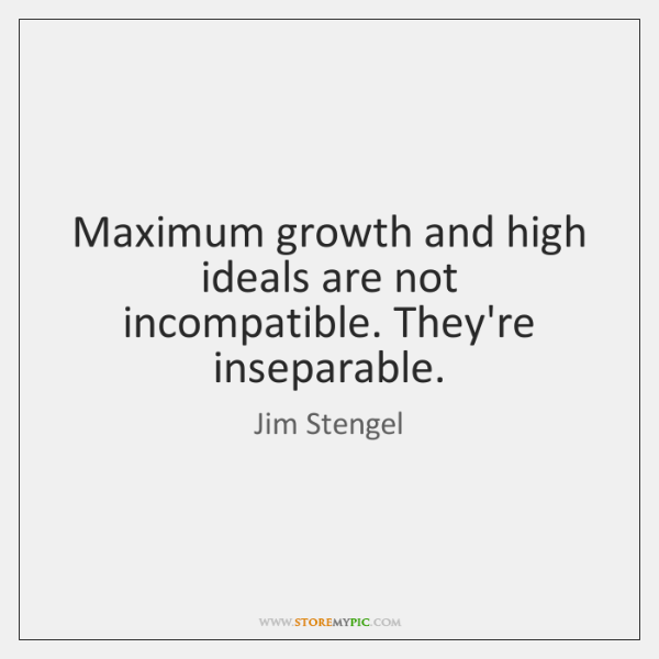 Maximum growth and high ideals are not incompatible. They're inseparable.