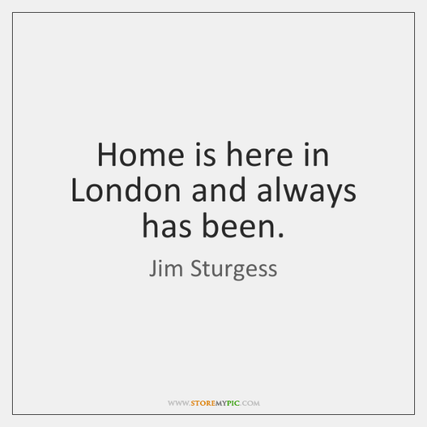 Home is here in London and always has been.