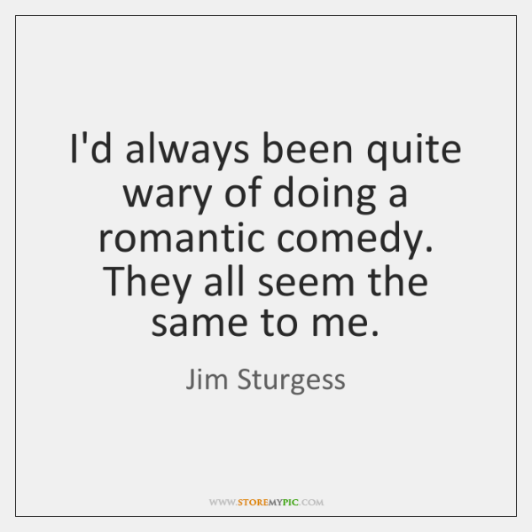 I'd always been quite wary of doing a romantic comedy. They all ...