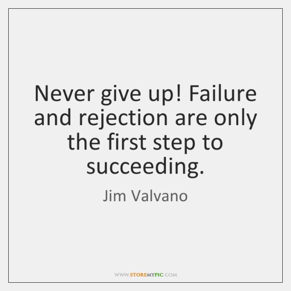 Never give up! Failure and rejection are only the first step to ...