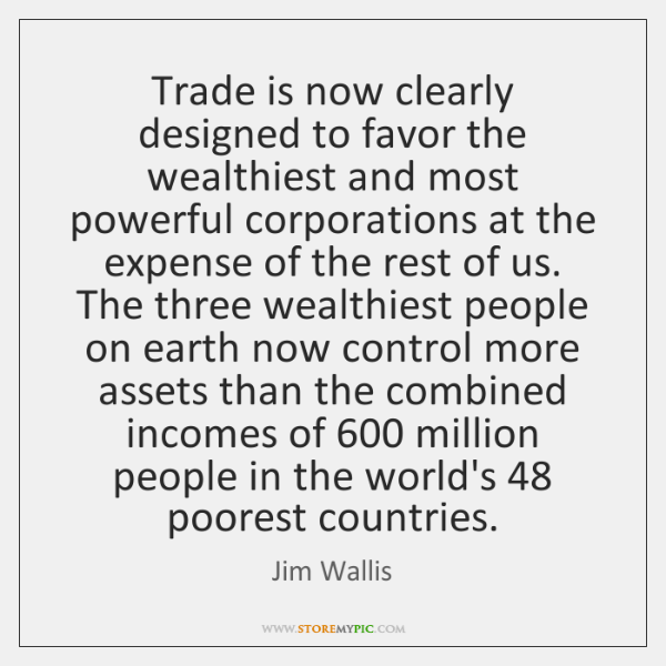 Trade is now clearly designed to favor the wealthiest and most powerful ...