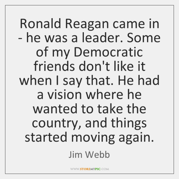 Ronald Reagan came in - he was a leader. Some of my ...