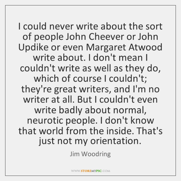 I could never write about the sort of people John Cheever or ...