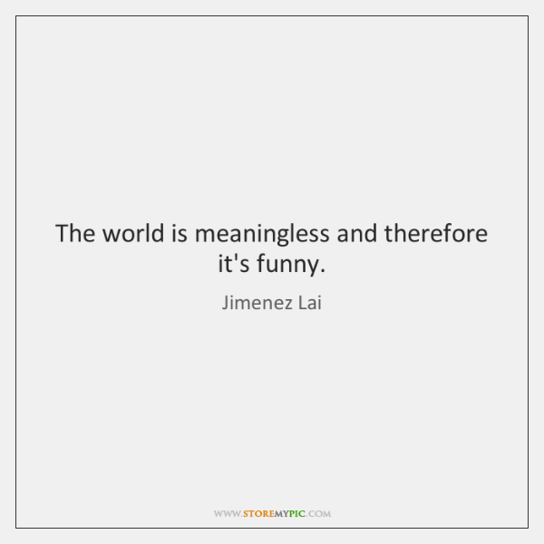 The world is meaningless and therefore it's funny.