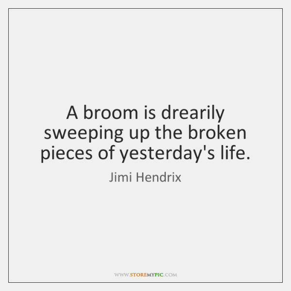 A broom is drearily sweeping up the broken pieces of yesterday's life.