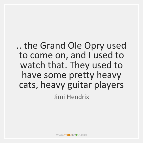 .. the Grand Ole Opry used to come on, and I used to ...