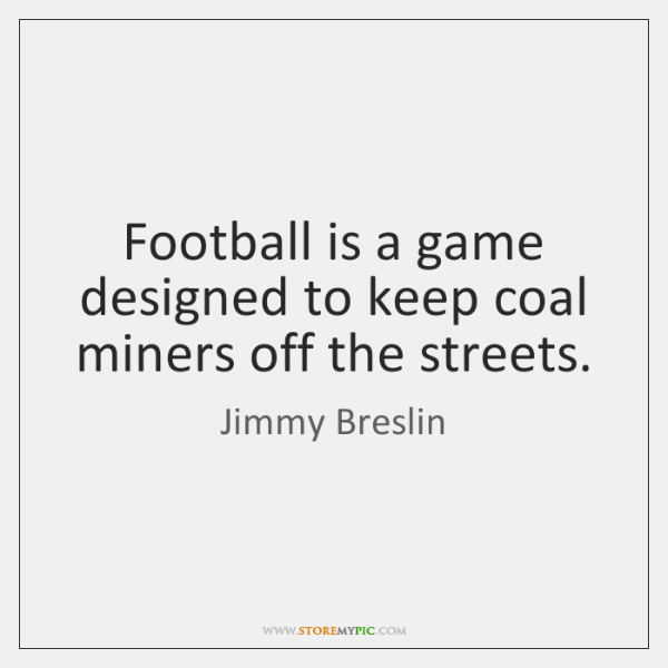 Football is a game designed to keep coal miners off the streets.