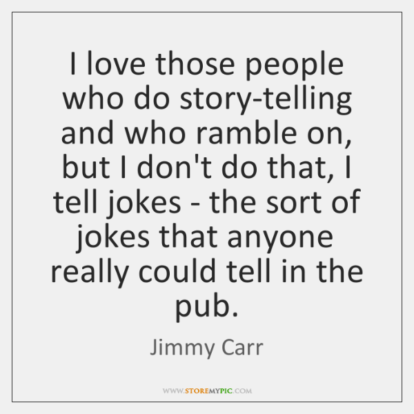 I love those people who do story-telling and who ramble on, but ...