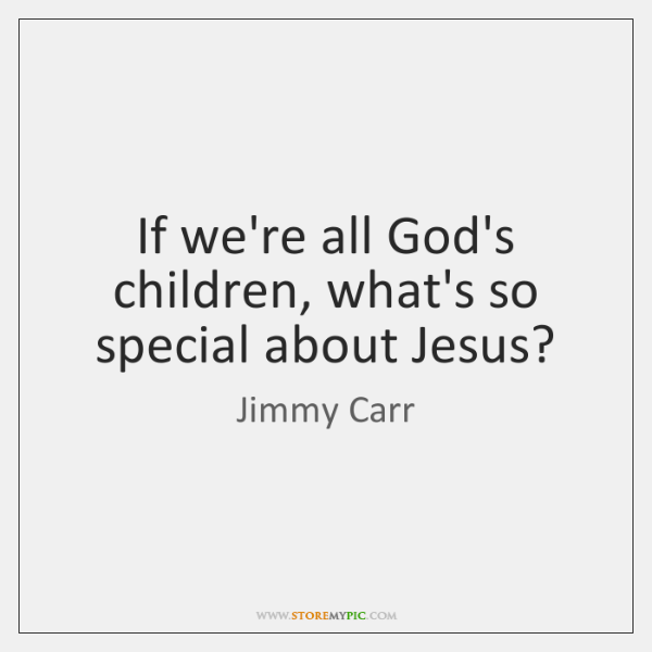 If we're all God's children, what's so special about Jesus?