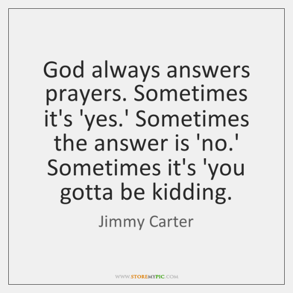 God always answers prayers. Sometimes it's 'yes.' Sometimes the answer is ...
