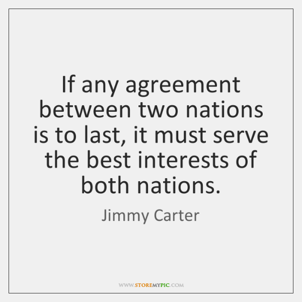 If any agreement between two nations is to last, it must serve ...