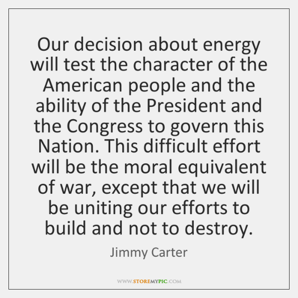 Our decision about energy will test the character of the American people ...