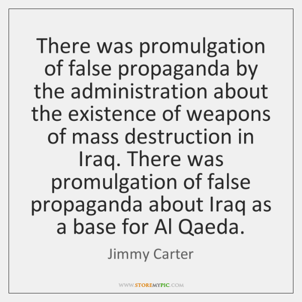 There was promulgation of false propaganda by the administration about the existence ...