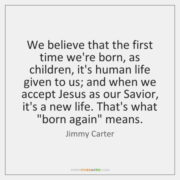 We believe that the first time we're born, as children, it's human ...