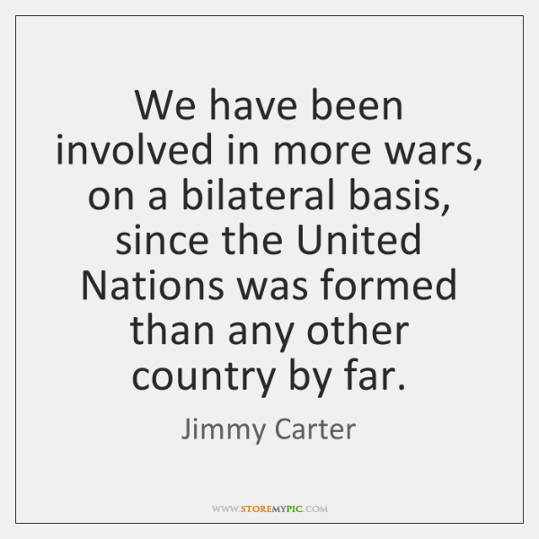We have been involved in more wars, on a bilateral basis, since ...