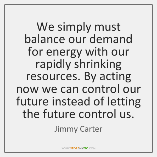 We simply must balance our demand for energy with our rapidly shrinking ...