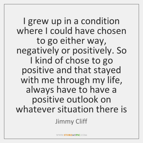 I grew up in a condition where I could have chosen to ...