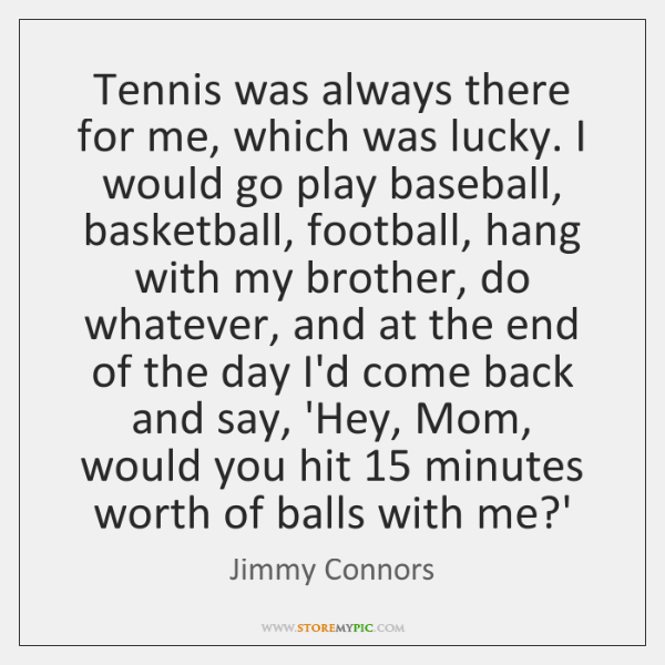 Tennis was always there for me, which was lucky. I would go ...