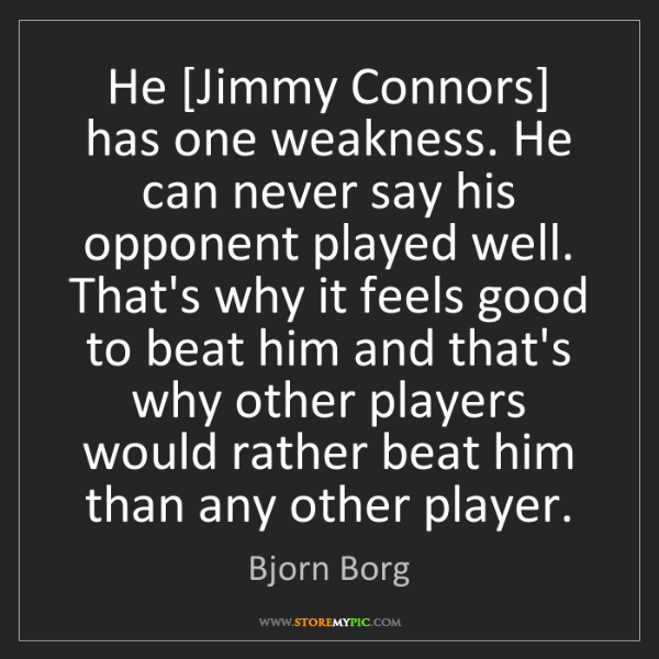 Bjorn Borg: He [Jimmy Connors] has one weakness. He can never say...