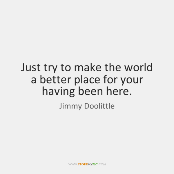 Just try to make the world a better place for your having ...