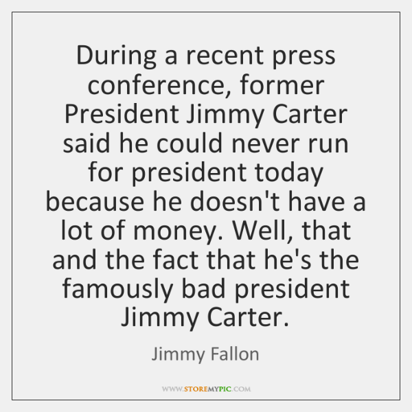 During a recent press conference, former President Jimmy Carter said he could ...