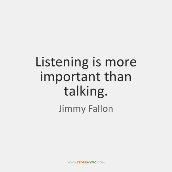 Listening is more important than talking.